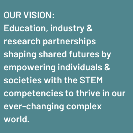 Our VIsion: Education, Industry & Research Partnerships Shaping Shared Futures By Empowering Individuals & Societies With The STEM Competencies To Thrive In Our Ever-changing Complex World.